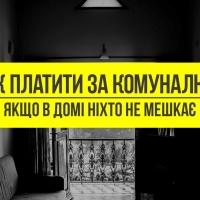 """Як платити за """"комуналку"""", якщо в домі ніхто не мешкає"""